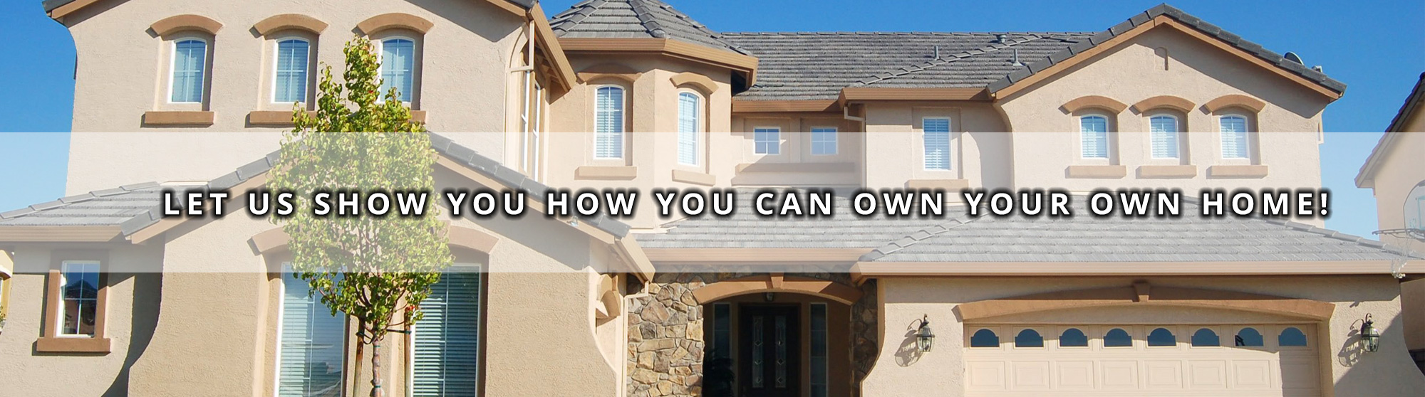 Let Us Show You How You Can Own Your Own Home!